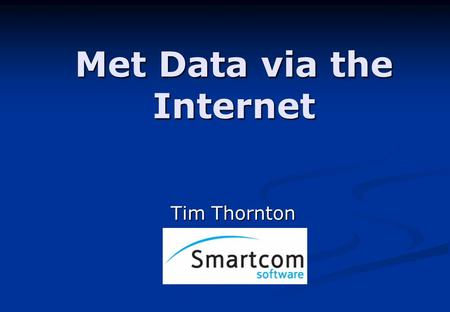 Met Data via the Internet Tim Thornton. November 2007 Smartcom Software Ltd Why use the Internet? There is plenty of weather data available through the.