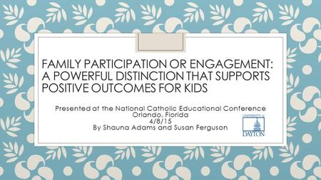 FAMILY PARTICIPATION OR ENGAGEMENT: A POWERFUL DISTINCTION THAT SUPPORTS POSITIVE OUTCOMES FOR KIDS Presented at the National Catholic Educational Conference.