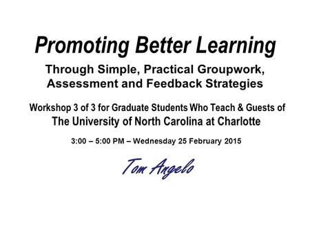 Promoting Better Learning Through Simple, Practical Groupwork, Assessment and Feedback Strategies Workshop 3 of 3 for Graduate Students Who Teach & Guests.