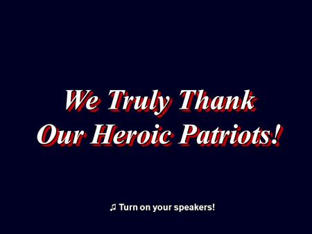 We Truly Thank Our Heroic Patriots! We Truly Thank Our Heroic Patriots! ♫ Turn on your speakers! ♫ Turn on your speakers!