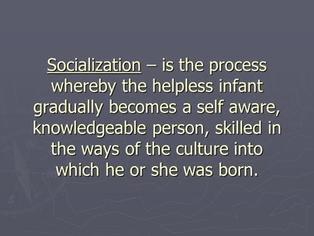 Socialization – is the process whereby the helpless infant gradually becomes a self aware, knowledgeable person, skilled in the ways of the culture into.