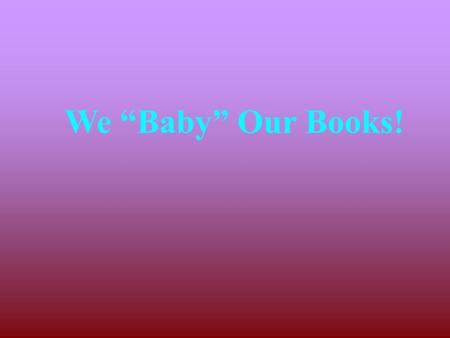 "We ""Baby"" Our Books!."