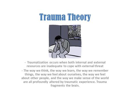 Trauma Theory - Traumatization occurs when both internal and external resources are inadequate to cope with external threat - The way we think, the way.