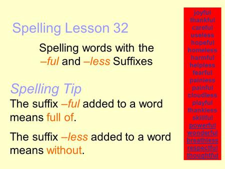 Spelling Lesson 32 Spelling words with the –ful and –less Suffixes joyful thankful careful useless hopeful homeless harmful helpless fearful painless painful.
