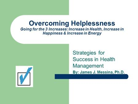 Overcoming Helplessness Going for the 3 Increases: Increase in Health, Increase in Happiness & Increase in Energy Strategies for Success in Health Management.