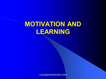 Copyright Keith Morrison, 2004 MOTIVATION AND LEARNING.