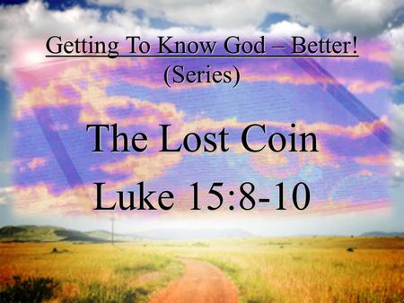 Getting To Know God – Better! (Series) The Lost Coin Luke 15:8-10.