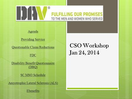 CSO Workshop Jan 24, 2014 Agenda Providing Service Questionable Claim/Reductions FDC Disability Benefit Questionnaire (DBQ) SC MSO Schedule Amyotrophic.