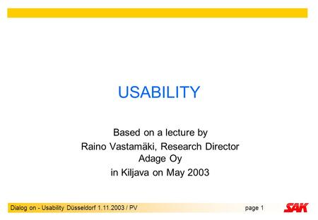 Dialog on - Usability Düsseldorf 1.11.2003 / PVpage 1 USABILITY Based on a lecture by Raino Vastamäki, Research Director Adage Oy in Kiljava on May 2003.