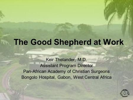The Good Shepherd at Work Keir Thelander, M.D. Assistant Program Director Pan-African Academy of Christian Surgeons Bongolo Hospital, Gabon, West Central.