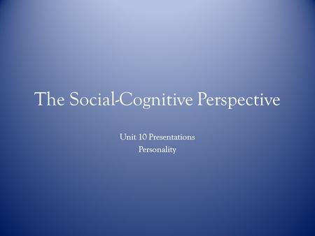 The Social-Cognitive Perspective Unit 10 Presentations Personality.