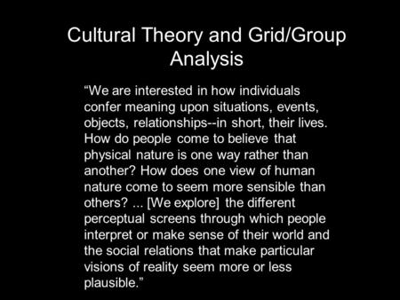 "Cultural Theory and <strong>Grid</strong>/Group Analysis ""We are interested in how individuals confer meaning upon situations, events, objects, relationships--in short,"