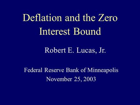 Deflation and the Zero Interest Bound Federal Reserve Bank of Minneapolis November 25, 2003 Robert E. Lucas, Jr.