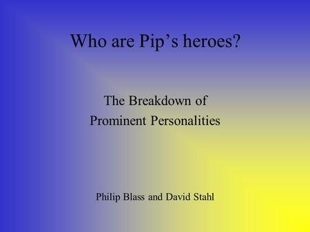 Who are Pip's heroes? The Breakdown of Prominent Personalities Philip Blass and David Stahl.
