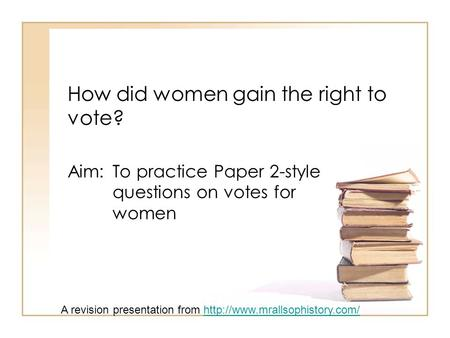 How did women gain the right to vote? Aim: To practice Paper 2-style questions on votes for women A revision presentation from
