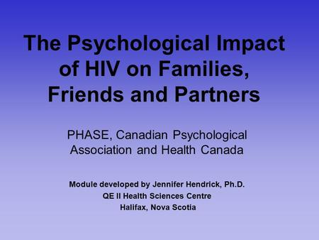 The Psychological Impact of HIV on Families, Friends and Partners PHASE, Canadian Psychological Association and Health Canada Module developed by Jennifer.