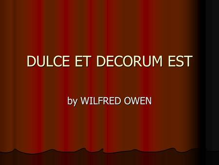 DULCE ET DECORUM EST by WILFRED OWEN Biography World War I poetry World War I poetry Shatters the illusion of the glory of war Shatters the illusion.