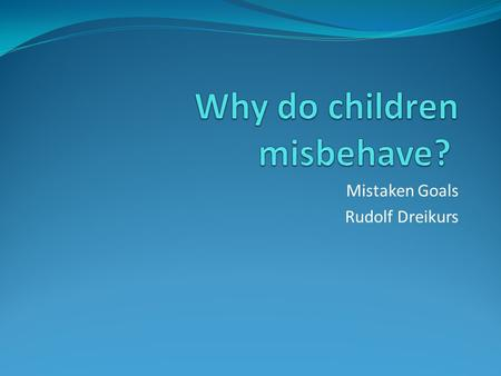 Mistaken Goals Rudolf Dreikurs. Reasons children misbehave Attention Power Revenge Inadequacy.