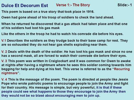 Dulce Et Decorum Est Slide:- 1Verse 1:- The Story This poem is based on a true story that took place in 1916. Owen had gone ahead of his troop of soldiers.