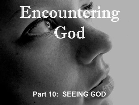 "Encountering God Part 10: SEEING GOD. Genesis 17:1-8 ""When Abram was ninety-nine years old, the LORD appeared to him and said, I am God Almighty; serve."