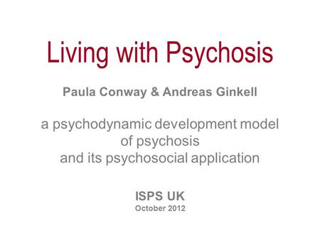Living with Psychosis Paula Conway & Andreas Ginkell a psychodynamic development model of psychosis and its psychosocial application ISPS UK October 2012.