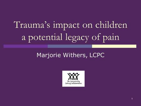 1 Trauma's impact on children a potential legacy of pain Marjorie Withers, LCPC.