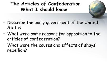 The Articles of Confederation What I should know… Describe the early government of the United States. What were some reasons for opposition to the articles.