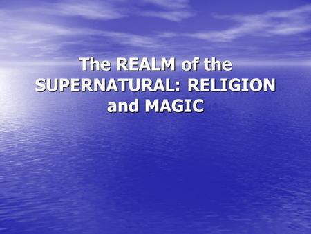 The REALM of the SUPERNATURAL: RELIGION and MAGIC.
