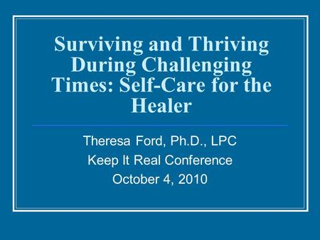 Surviving and Thriving During Challenging Times: Self-Care for the Healer Theresa Ford, Ph.D., LPC Keep It Real Conference October 4, 2010.