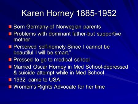 Karen Horney 1885-1952 Born Germany-of Norwegian parents Problems with dominant father-but supportive mother Perceived self-homely-Since I cannot be beautiful.