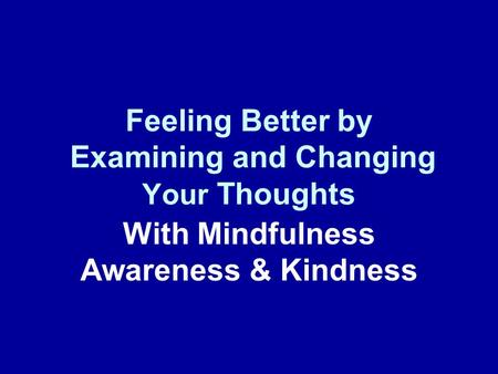 Feeling Better by Examining and Changing Your Thoughts With Mindfulness Awareness & Kindness.