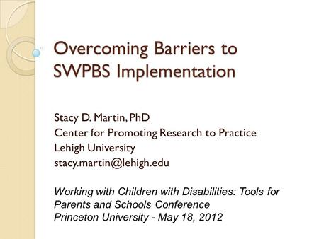 Overcoming Barriers to SWPBS Implementation Stacy D. Martin, PhD Center for Promoting Research to Practice Lehigh University Working.