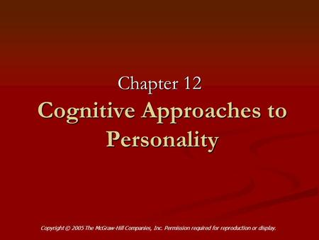 Cognitive Approaches to Personality Chapter 12 Copyright © 2005 The McGraw-Hill Companies, Inc. Permission required for reproduction or display.