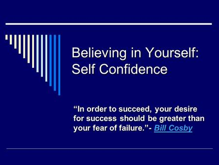 "Believing in Yourself: Self Confidence ""In order to succeed, your desire for success should be greater than your fear of failure.""- Bill Cosby Bill CosbyBill."