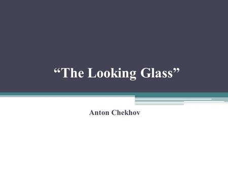 """The Looking Glass"" Anton Chekhov. A Russian physician, dramatist and writer of short stories. He influenced the way short stories were written (became."
