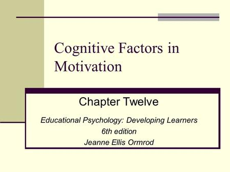 Cognitive Factors in Motivation Chapter Twelve Educational Psychology: Developing Learners 6th edition Jeanne Ellis Ormrod.