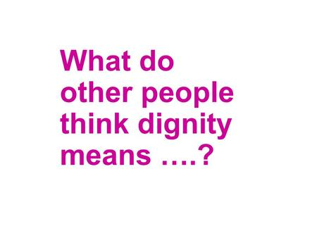 What do other people think dignity means ….?. Being with my family and feeling useful rather than a nuisance Ensuring we have the privacy you would want.