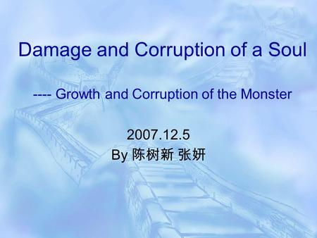 Damage and Corruption of a Soul ---- Growth and Corruption of the Monster 2007.12.5 By 陈树新 张妍.