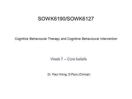 SOWK6190/SOWK6127 Cognitive Behavioural Therapy and Cognitive Behavioural Intervention Week 7 – Core beliefs Dr. Paul Wong, D.Psyc.(Clinical)