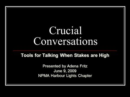 Crucial Conversations Tools for Talking When Stakes are High Presented by Adena Fritz June 9, 2009 NPMA Harbour Lights Chapter.