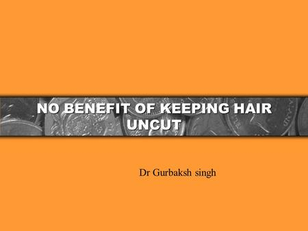NO BENEFIT OF KEEPING HAIR UNCUT Dr Gurbaksh singh.