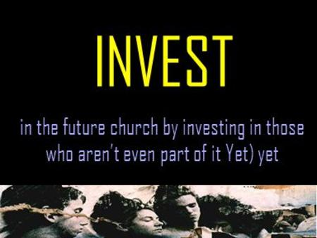 INVEST in the future church by investing in those who aren't even part of it Yet) yet.