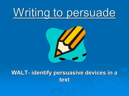Writing to persuade WALT- identify persuasive devices in a text.
