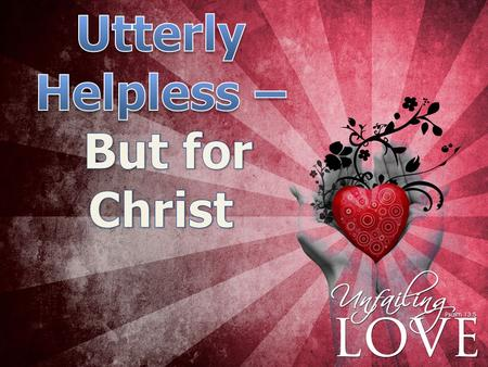 …. What Does Utterly Helpless Mean? 6 When we were utterly helpless, Christ came at just the right time and died for us sinners. - Romans 5:6 hopeless.