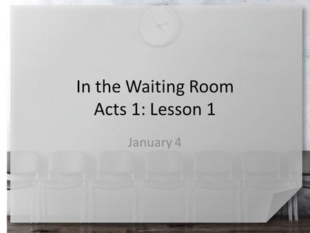 In the Waiting Room Acts 1: Lesson 1 January 4. Remember that time … For what reasons have you been in a waiting room? What thoughts go through people's.