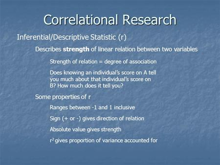 Correlational Research Inferential/Descriptive Statistic (r) Describes strength of linear relation between two variables Strength of relation = degree.