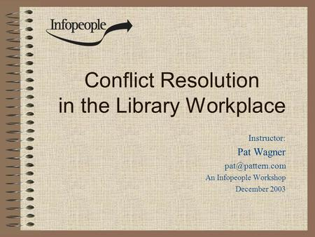 Conflict Resolution in the Library Workplace Instructor: Pat Wagner An Infopeople Workshop December 2003.