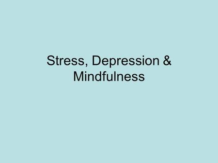Stress, Depression & Mindfulness. Teaching Mindfulness Based Stress Reduction – Beginning of the story Science seems to help motivation- universal language.