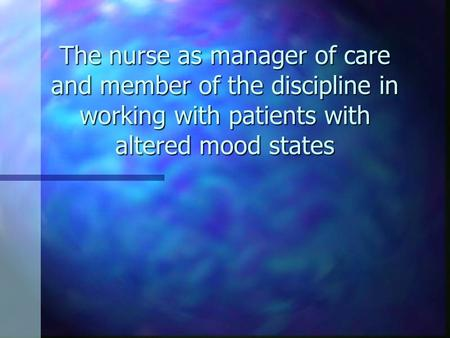 The nurse as manager of care and member of the discipline in working with patients with altered mood states.