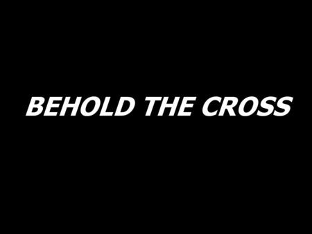 BEHOLD THE CROSS.